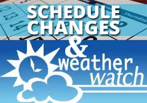 Schedule Changes & Weather Watch